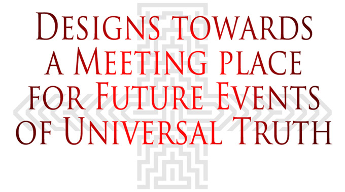 Designs Towards a Meeting Place for Future Events of Universal Truth